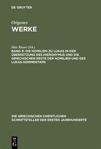 Werke, Band 9, Die Homilien zu Lukas in der Übersetzung des Hieronymus und die griechischen Reste der Homilien und des Lukas-Kommentars by Origenes