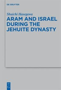 Aram and Israel during the Jehuite Dynasty by Shuichi Hasegawa