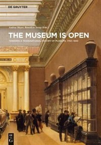 The Museum Is Open: Towards A Transnational History Of Museums 1750-1940 by Andrea Meyer