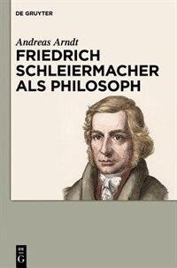 Friedrich Schleiermacher als Philosoph by Andreas Arndt