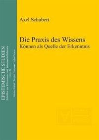 Die Praxis des Wissens by Axel Schubert