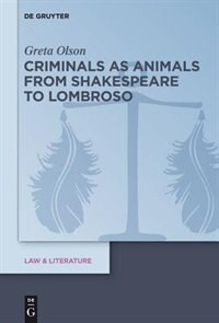 Criminals as Animals from Shakespeare to Lombroso by Greta Olson