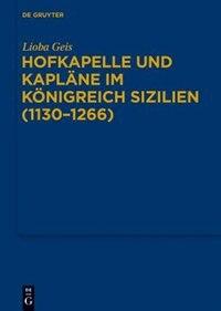 Hofkapelle und Kapläne im Königreich Sizilien (1130-1266) by Lioba Geis