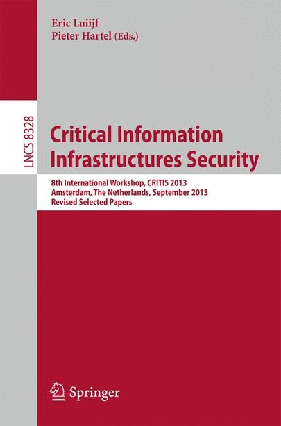 Critical Information Infrastructures Security: 8th International Workshop, CRITIS 2013, Amsterdam, The Netherlands, September 16-18, 2013, Revised by Eric Luiijf