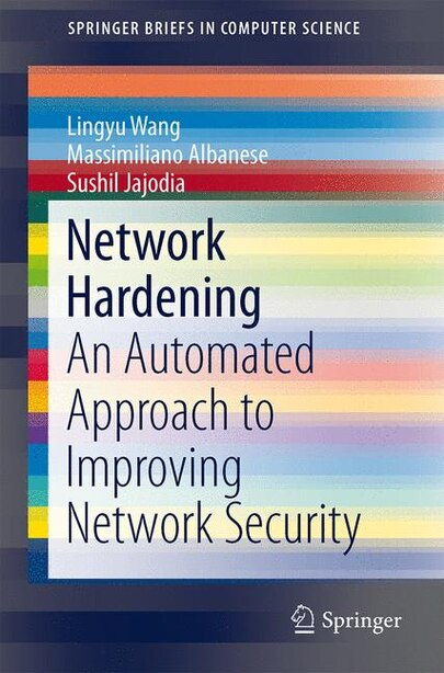 Network Hardening: An Automated Approach to Improving Network Security by Lingyu Wang