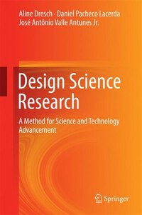 Design Science Research: A Method for Science and Technology Advancement