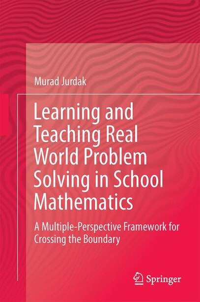 Learning And Teaching Real World Problem Solving In School Mathematics: A Multiple-perspective Framework For Crossing The Boundary by Murad Jurdak