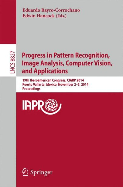 Progress in Pattern Recognition, Image Analysis, Computer Vision, and Applications: 19th Iberoamerican Congress, CIARP 2014, Puerto Vallarta, Mexico, November 2-5, 2014, Proceedings by Eduardo Bayro-corrochano