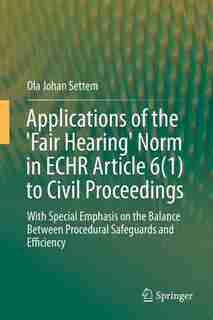 Applications of the 'Fair Hearing' Norm in ECHR Article 6(1) to Civil Proceedings: With Special Emphasis On The Balance Between Procedural Safeguards And Efficiency by Ola Johan Settem