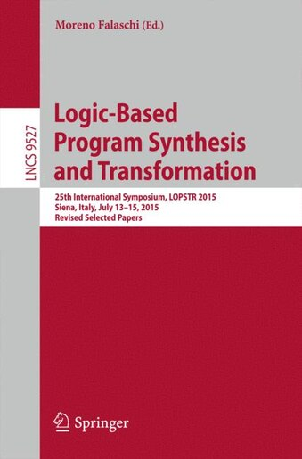Logic-based Program Synthesis And Transformation: 25th International Symposium, Lopstr 2015, Siena, Italy, July 13-15, 2015. Revised Selected Papers by Moreno Falaschi