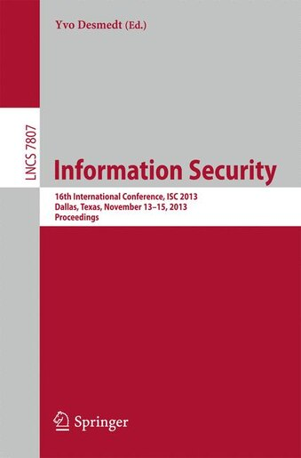 Information Security: 16th International Conference, Isc 2013, Dallas, Texas, November 13-15, 2013, Proceedings by Yvo Desmedt