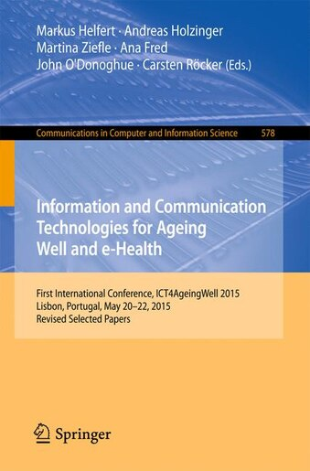 Information And Communication Technologies For Ageing Well And E-health: First International Conference, Ict4ageingwell 2015, Lisbon, Portugal, May 20 by Markus Helfert
