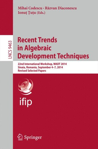 Recent Trends In Algebraic Development Techniques: 22nd International Workshop, Wadt 2014, Sinaia, Romania, September 4-7, 2014, Revised Selected Pape by Mihai Codescu