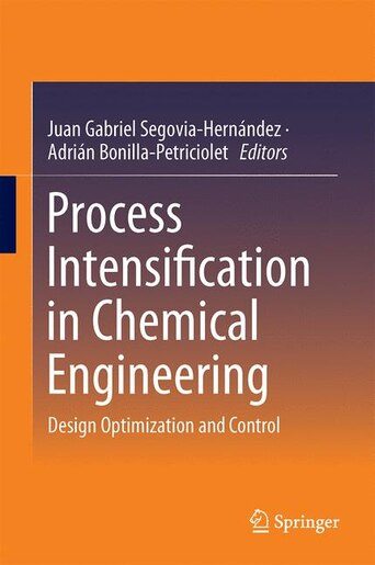 Process Intensification in Chemical Engineering: Design Optimization and Control by Juan Gabriel Segovia-hern
