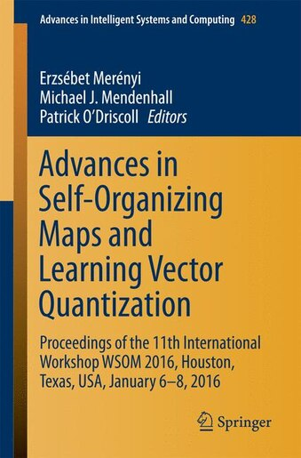 Advances in Self-Organizing Maps and Learning Vector Quantization: Proceedings Of The 11th International Workshop Wsom 2016, Houston, Texas, Usa, January 6-8, 2016 by Erzsébet Merényi