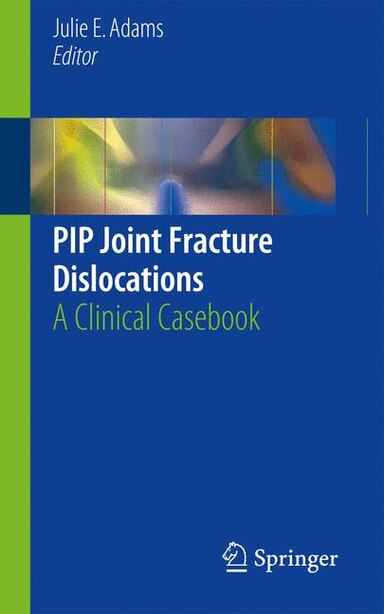 PIP Joint Fracture Dislocations: A Clinical Casebook by Julie E. Adams