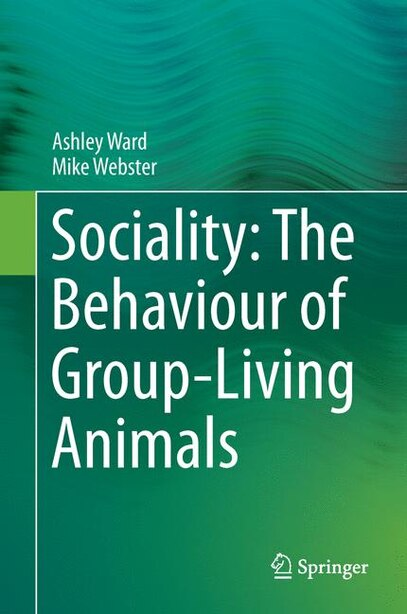 Sociality: The Behaviour Of Group-living Animals by Ashley Ward