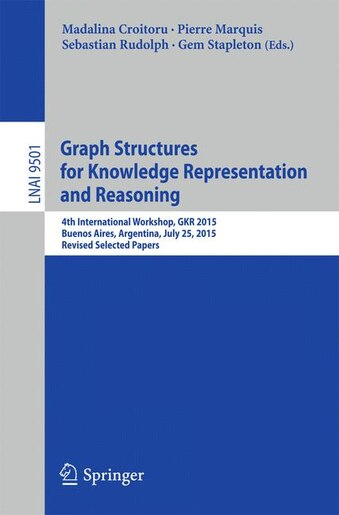 Graph Structures for Knowledge Representation and Reasoning: 4th International Workshop, GKR 2015, Buenos Aires, Argentina, July 25, 2015, Revised Selected Pape by Madalina Croitoru