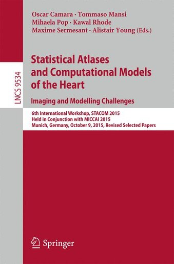 Statistical Atlases and Computational Models of the Heart. Imaging and Modelling Challenges: 6th International Workshop, STACOM 2015, Held in Conjunction with MICCAI 2015, Munich, Germany, Oct by Oscar Camara