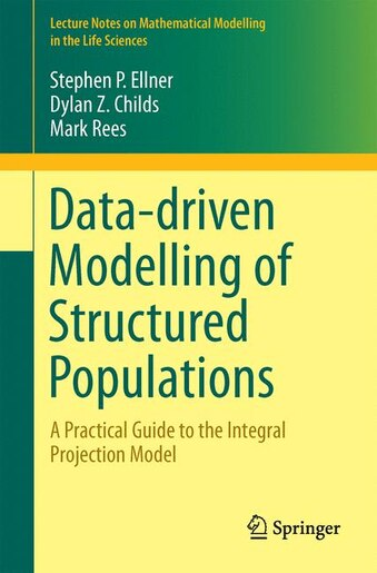 Data-driven Modelling Of Structured Populations: A Practical Guide To The Integral Projection Model by Stephen P. Ellner