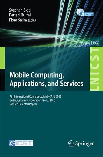 Mobile Computing, Applications, and Services: 7th International Conference, MobiCASE 2015, Berlin, Germany, November 12-13, 2015, Revised Selecte by Stephan Sigg