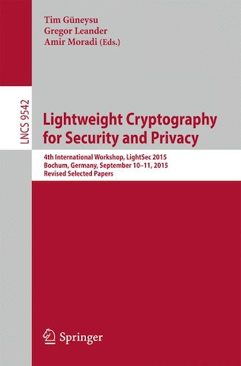 Lightweight Cryptography for Security and Privacy: 4th International Workshop, Lightsec 2015, Bochum, Germany, September 10-11, 2015, Revised Selected by Tim Güneysu