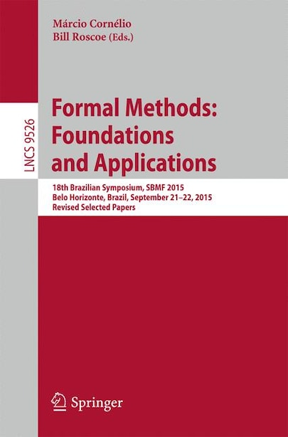 Formal Methods: Foundations And Applications: 18th Brazilian Symposium, Sbmf 2015, Belo Horizonte, Brazil, Septembe by Márcio Cornélio
