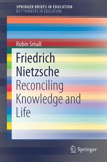 Friedrich Nietzsche: Reconciling Knowledge And Life by Robin Small