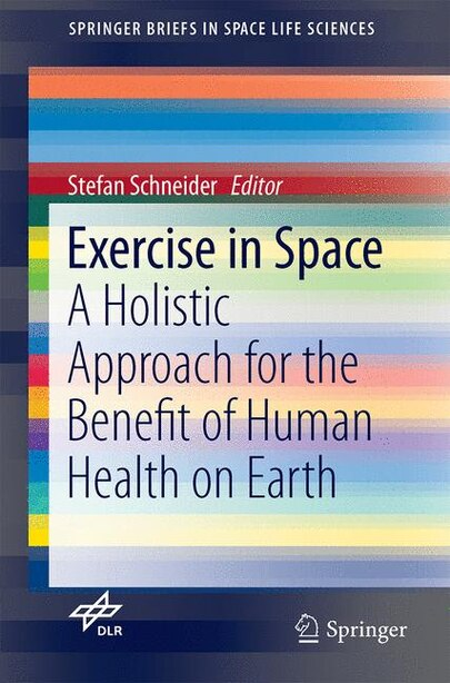 Exercise In Space: A Holistic Approach For The Benefit Of Human Health On Earth by Stefan Schneider