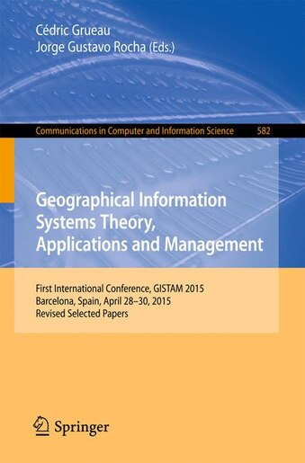 Geographical Information Systems Theory, Applications And Management: First International Conference, Gistam 2015, Barcelona, Spain, April 28-30, 2015, Revised Selected by Cédric Grueau