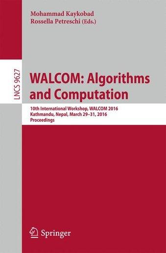Walcom: Algorithms And Computation: 10th International Workshop, Walcom 2016, Kathmandu, Nepal, March 29-31 by Mohammad Kaykobad