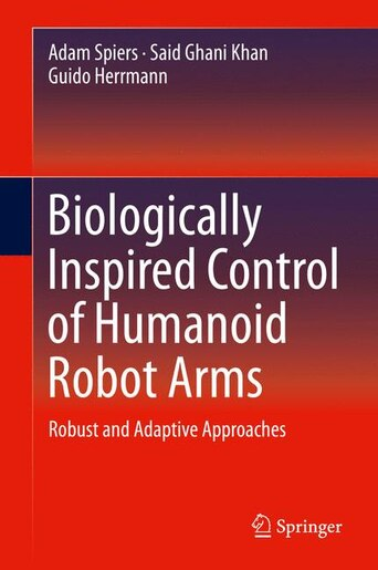 Biologically Inspired Control Of Humanoid Robot Arms: Robust And Adaptive Approaches by Adam Spiers