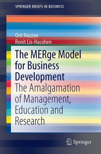 The Merge Model For Business Development: The Amalgamation Of Management, Education And Research by Orit Hazzan