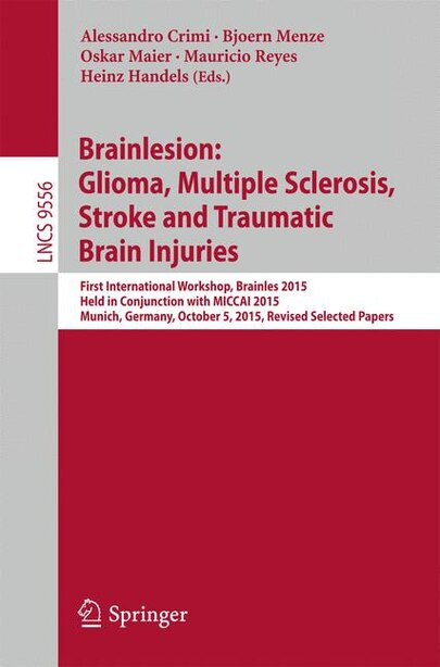Brainlesion: Glioma, Multiple Sclerosis, Stroke And Traumatic Brain Injuries: First International Workshop, Brai by Alessandro Crimi