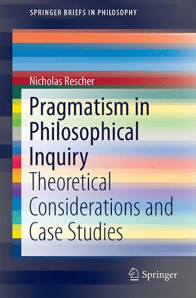Pragmatism In Philosophical Inquiry: Theoretical Considerations And Case Studies by Nicholas Rescher