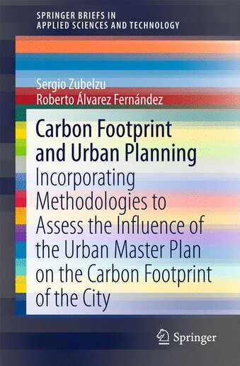 Carbon Footprint And Urban Planning: Incorporating Methodologies To Assess The Influence Of The Urban Master Plan On The Carbon Footprin by Sergio Zubelzu