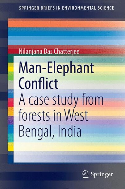 Man-elephant Conflict: A Case Study From Forests In West Bengal, India by Nilanjana Das Chatterjee