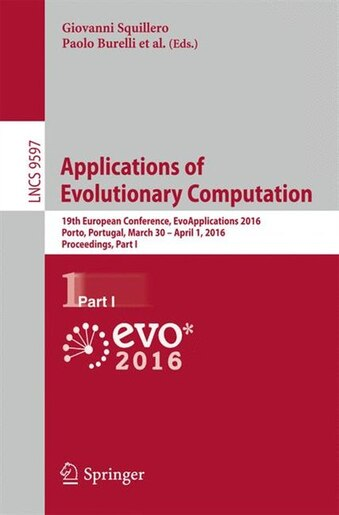 Applications Of Evolutionary Computation: 19th European Conference, Evoapplications 2016, Porto, Portugal, March 30 - April 1, 2016, Proceedi by Giovanni Squillero