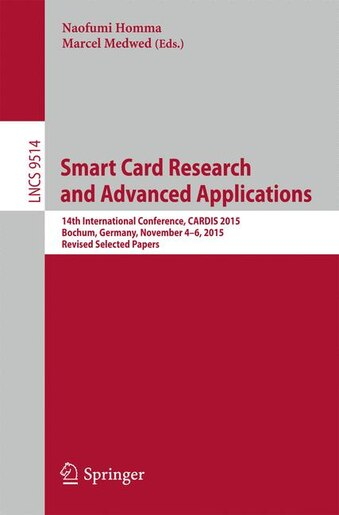 Smart Card Research And Advanced Applications: 14th International Conference, Cardis 2015, Bochum, Germany, November 4-6, 2015. Revised Selected P by Naofumi Homma