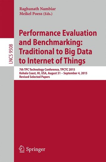 Performance Evaluation And Benchmarking: Traditional To Big Data To Internet Of Things: 7th Tpc Technology Conference, Tpctc 2015, Kohala Co by Raghunath Nambiar