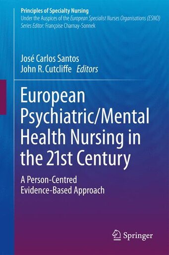 European Psychiatric/mental Health Nursing In The 21st Century: A Person-centred Evidence-based Approach by José Carlos Santos