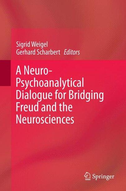 A Neuro-psychoanalytical Dialogue For Bridging Freud And The Neurosciences de Sigrid Weigel