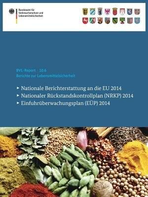 Berichte Zur Lebensmittelsicherheit 2014: Nationale Berichterstattung An Die Eu, Nationaler Rückstandskontrollplan (nrkp), Einfuhrüberwachung by Bundesamt Für Verbraucherschutz Und Lebe