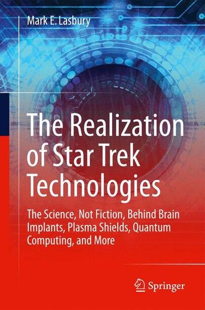 The Realization Of Star Trek Technologies: The Science, Not Fiction, Behind Brain Implants, Plasma Shields, Quantum Computing, And More de Mark E. Lasbury