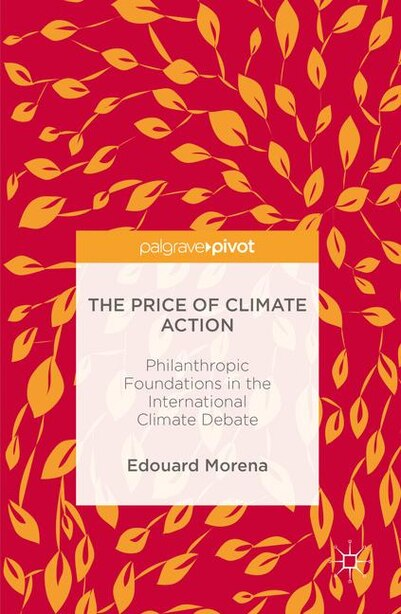The Price Of Climate Action: Philanthropic Foundations In The International Climate Debate by Edouard Morena