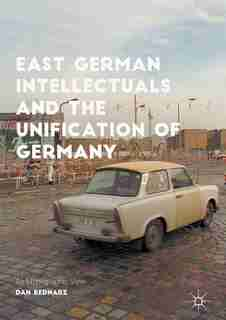 East German Intellectuals And The Unification Of Germany: An Ethnographic View by Dan Bednarz