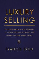 Luxury Selling: Lessons From The World Of Luxury In Selling High Quality Goods And Services To High…