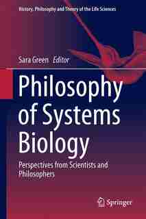 Philosophy Of Systems Biology: Perspectives From Scientists And Philosophers by Sara Green