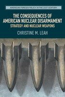 Book The Consequences Of American Nuclear Disarmament: Strategy And Nuclear Weapons by Christine M. Leah
