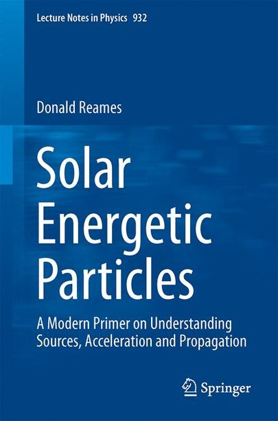 Solar Energetic Particles: A Modern Primer On Understanding Sources, Acceleration And Propagation by Donald V. Reames